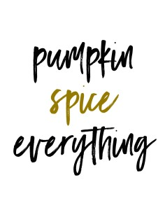 Pumpkin Spice Everything Printable Downloads in 3 styles